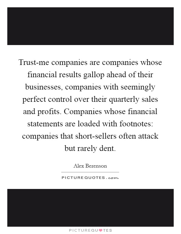 Trust-me companies are companies whose financial results gallop ahead of their businesses, companies with seemingly perfect control over their quarterly sales and profits. Companies whose financial statements are loaded with footnotes: companies that short-sellers often attack but rarely dent Picture Quote #1