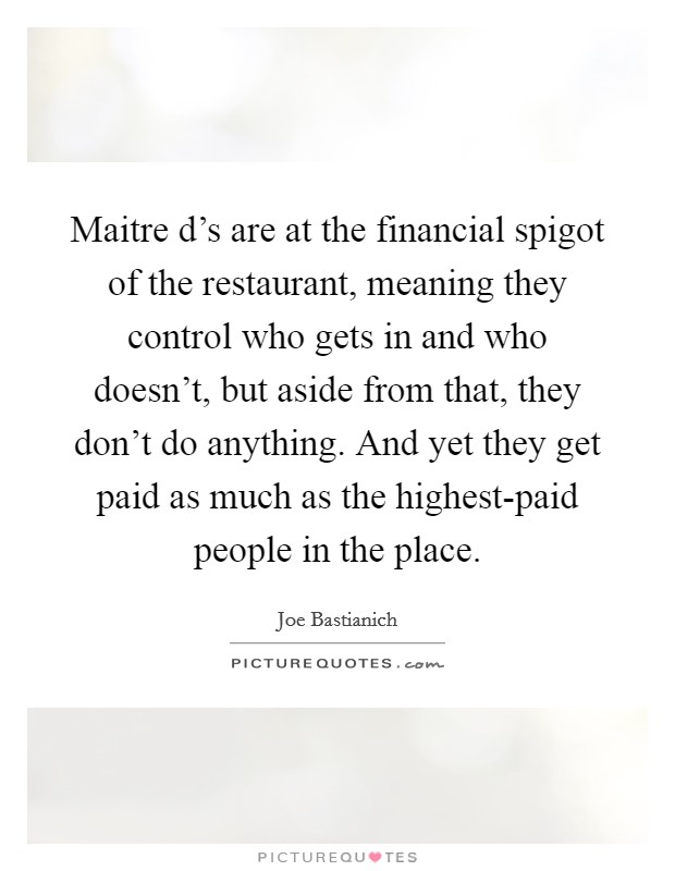 Maitre d's are at the financial spigot of the restaurant, meaning they control who gets in and who doesn't, but aside from that, they don't do anything. And yet they get paid as much as the highest-paid people in the place Picture Quote #1