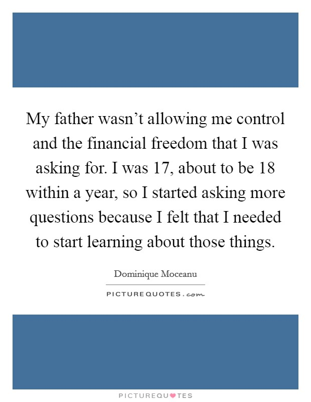 My father wasn't allowing me control and the financial freedom that I was asking for. I was 17, about to be 18 within a year, so I started asking more questions because I felt that I needed to start learning about those things Picture Quote #1