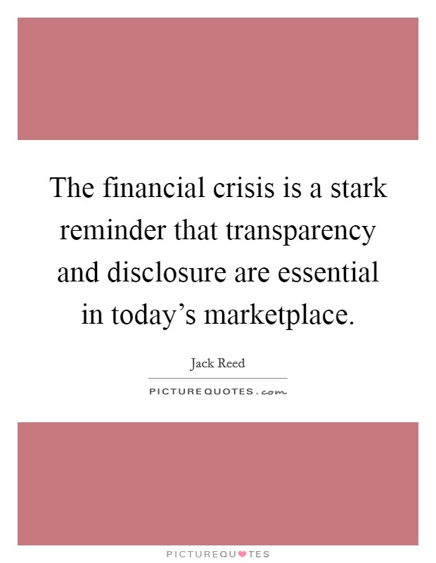 The financial crisis is a stark reminder that transparency and disclosure are essential in today's marketplace. Picture Quote #1
