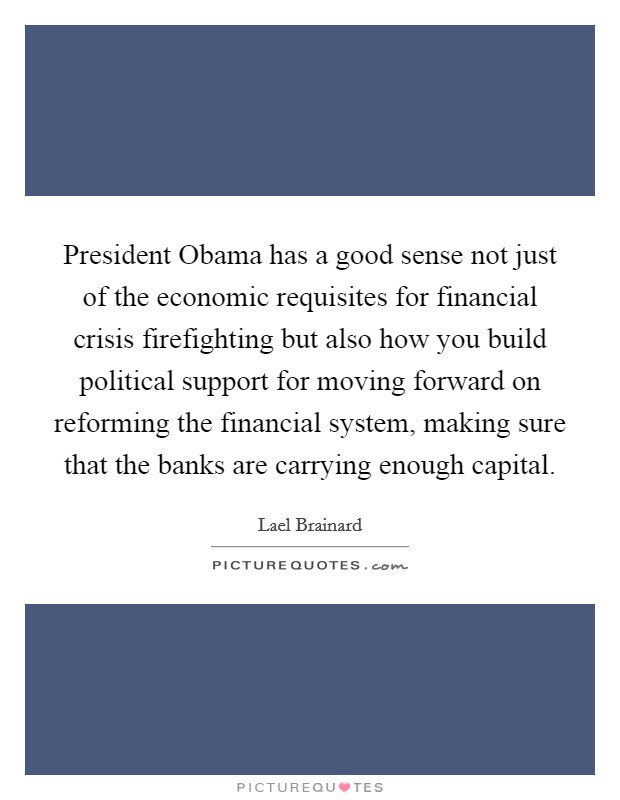 President Obama has a good sense not just of the economic requisites for financial crisis firefighting but also how you build political support for moving forward on reforming the financial system, making sure that the banks are carrying enough capital Picture Quote #1