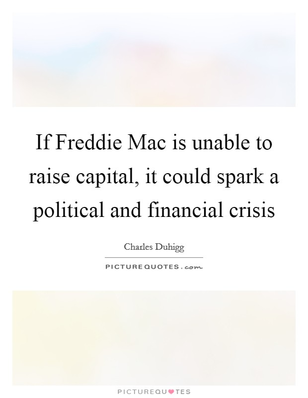 If Freddie Mac is unable to raise capital, it could spark a political and financial crisis Picture Quote #1