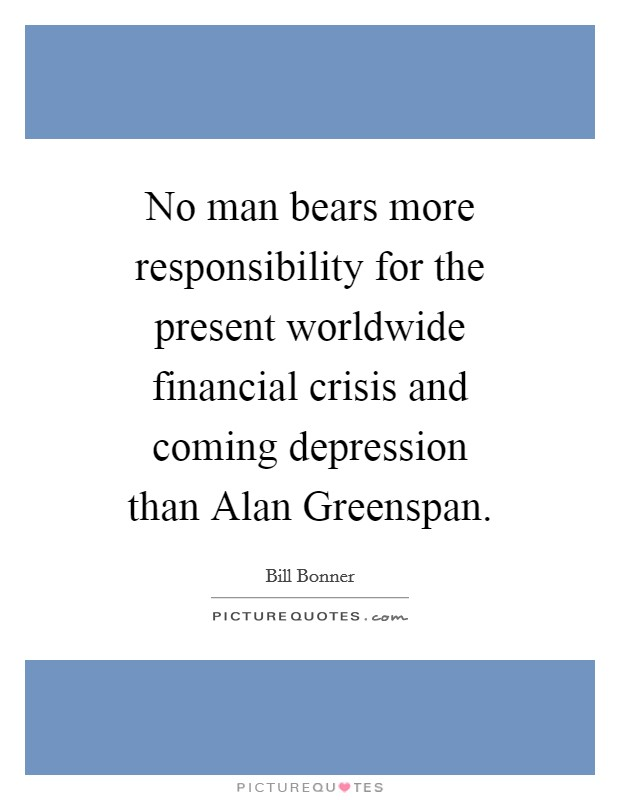 No man bears more responsibility for the present worldwide financial crisis and coming depression than Alan Greenspan Picture Quote #1