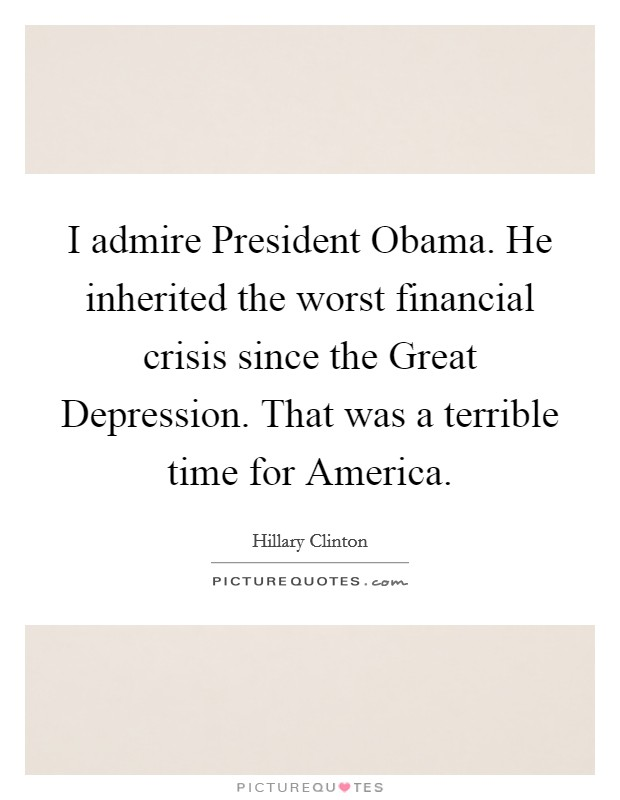 I admire President Obama. He inherited the worst financial crisis since the Great Depression. That was a terrible time for America Picture Quote #1