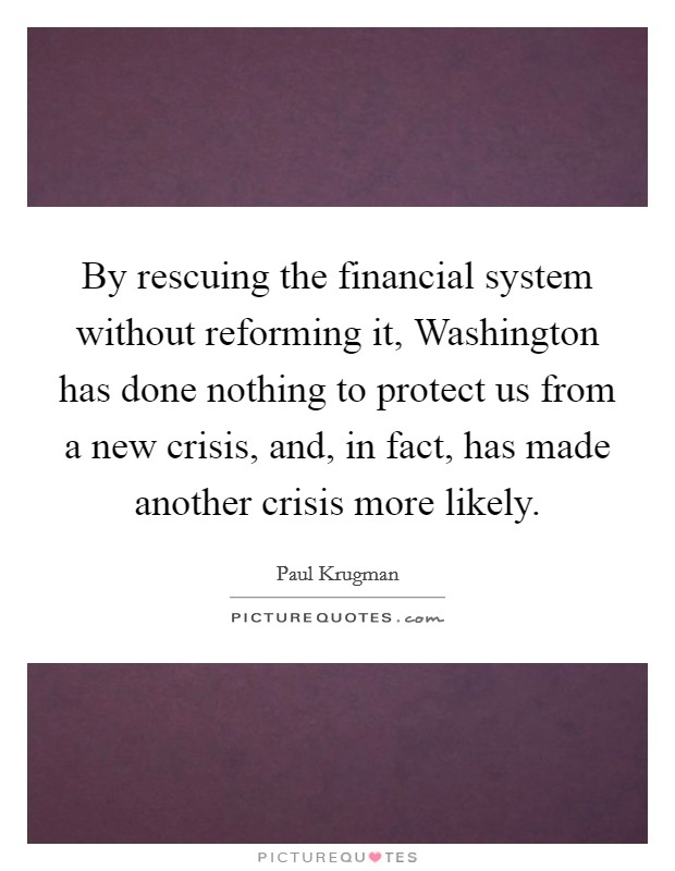 By rescuing the financial system without reforming it, Washington has done nothing to protect us from a new crisis, and, in fact, has made another crisis more likely Picture Quote #1