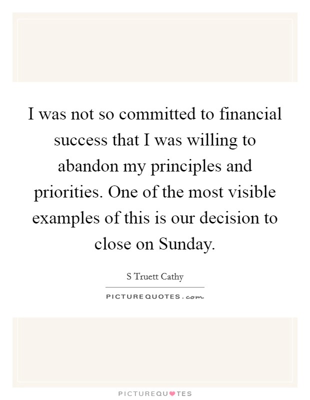 I was not so committed to financial success that I was willing to abandon my principles and priorities. One of the most visible examples of this is our decision to close on Sunday Picture Quote #1