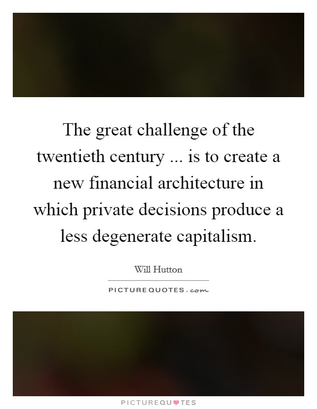 The great challenge of the twentieth century ... is to create a new financial architecture in which private decisions produce a less degenerate capitalism Picture Quote #1