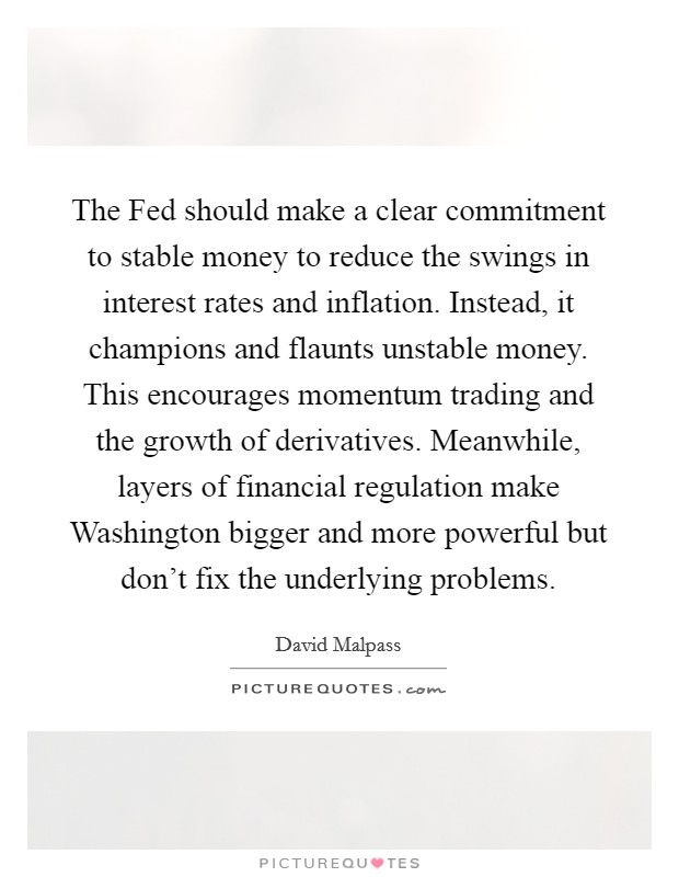 The Fed should make a clear commitment to stable money to reduce the swings in interest rates and inflation. Instead, it champions and flaunts unstable money. This encourages momentum trading and the growth of derivatives. Meanwhile, layers of financial regulation make Washington bigger and more powerful but don't fix the underlying problems Picture Quote #1