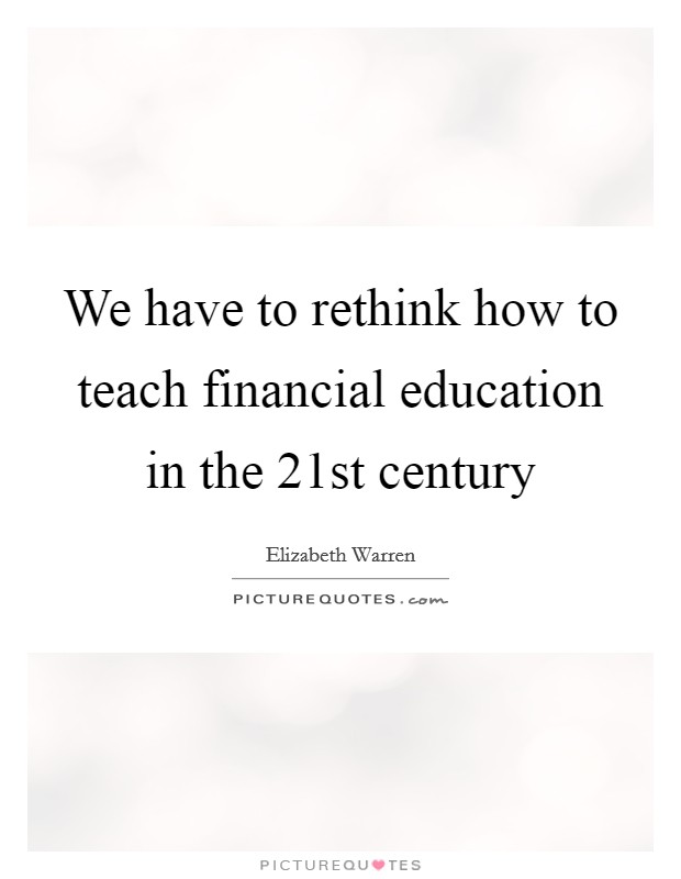 We have to rethink how to teach financial education in the 21st century Picture Quote #1
