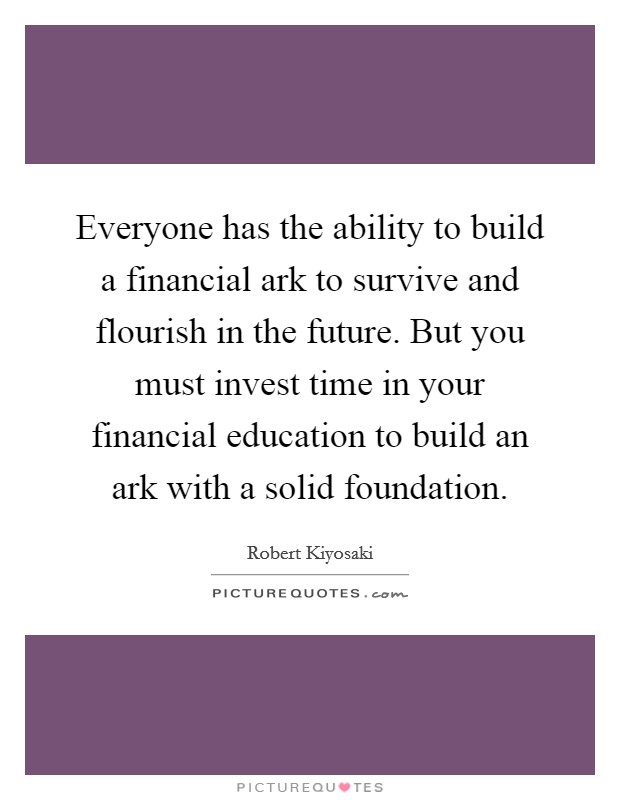 Everyone has the ability to build a financial ark to survive and flourish in the future. But you must invest time in your financial education to build an ark with a solid foundation Picture Quote #1
