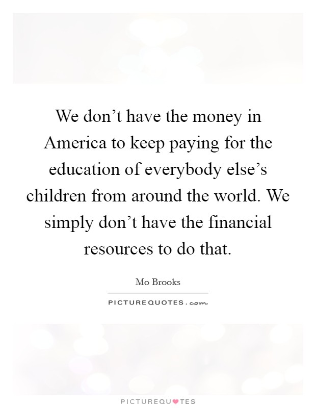 We don't have the money in America to keep paying for the education of everybody else's children from around the world. We simply don't have the financial resources to do that Picture Quote #1
