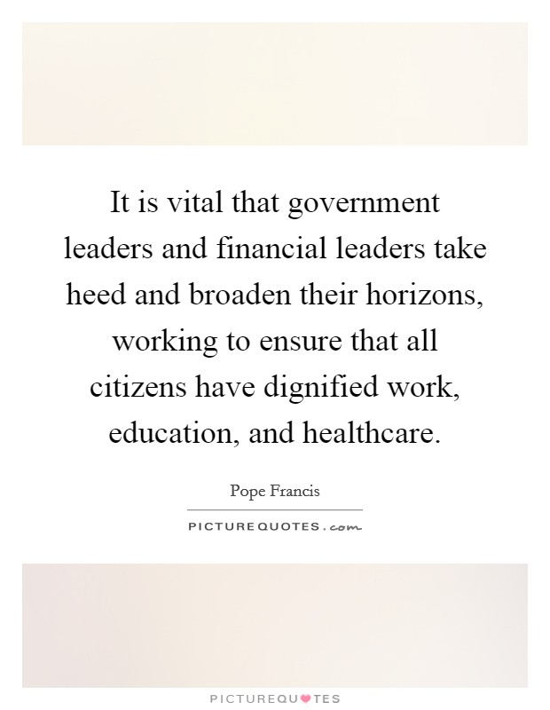 It is vital that government leaders and financial leaders take heed and broaden their horizons, working to ensure that all citizens have dignified work, education, and healthcare Picture Quote #1