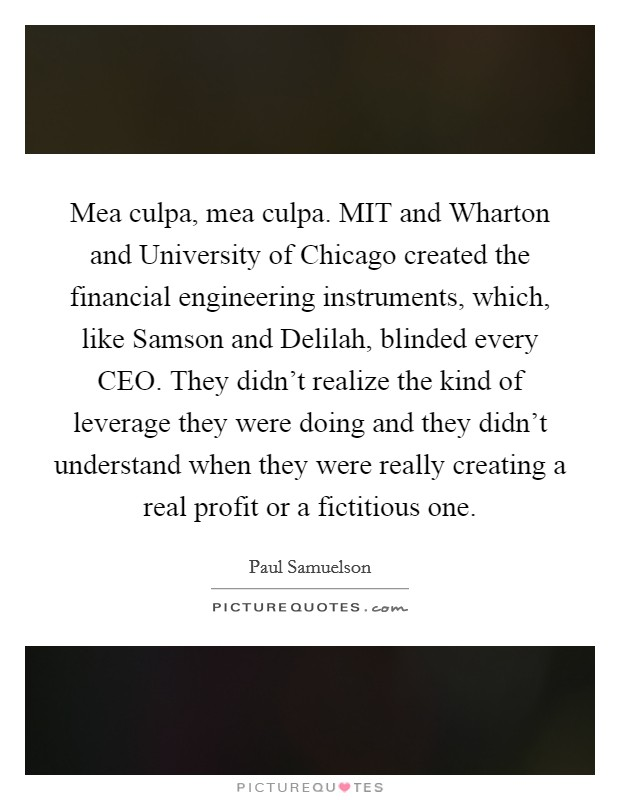 Mea culpa, mea culpa. MIT and Wharton and University of Chicago created the financial engineering instruments, which, like Samson and Delilah, blinded every CEO. They didn't realize the kind of leverage they were doing and they didn't understand when they were really creating a real profit or a fictitious one Picture Quote #1
