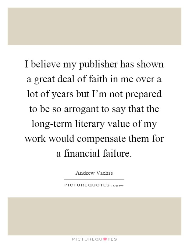 I believe my publisher has shown a great deal of faith in me over a lot of years but I'm not prepared to be so arrogant to say that the long-term literary value of my work would compensate them for a financial failure Picture Quote #1