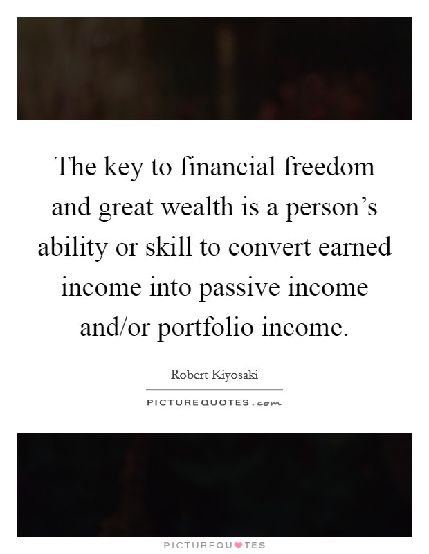 The key to financial freedom and great wealth is a person's ability or skill to convert earned income into passive income and/or portfolio income Picture Quote #1