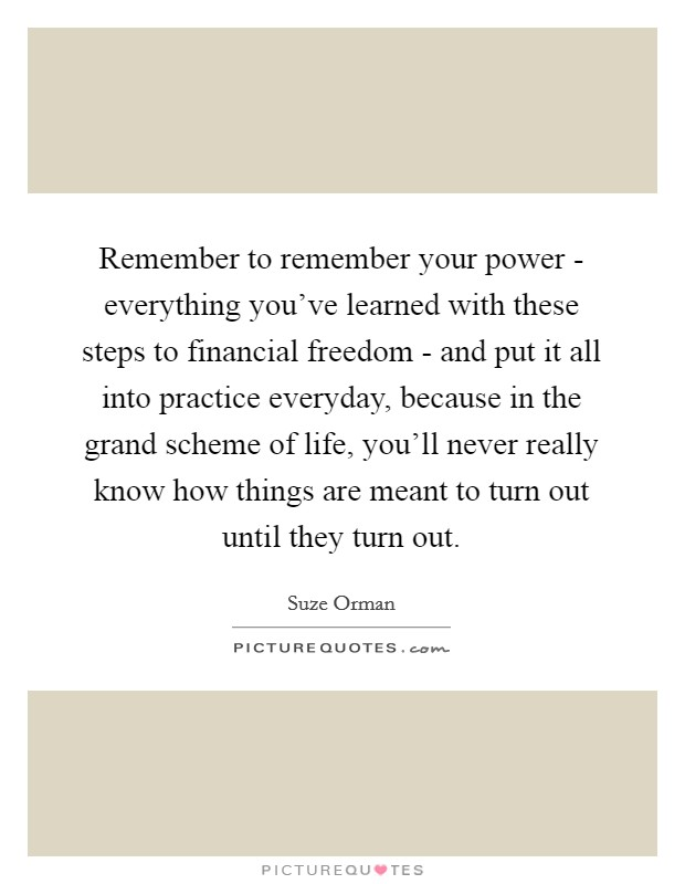 Remember to remember your power - everything you've learned with these steps to financial freedom - and put it all into practice everyday, because in the grand scheme of life, you'll never really know how things are meant to turn out until they turn out Picture Quote #1
