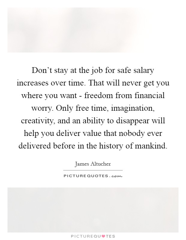 Don't stay at the job for safe salary increases over time. That will never get you where you want - freedom from financial worry. Only free time, imagination, creativity, and an ability to disappear will help you deliver value that nobody ever delivered before in the history of mankind. Picture Quote #1