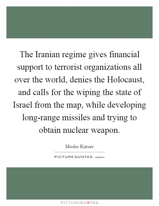 The Iranian regime gives financial support to terrorist organizations all over the world, denies the Holocaust, and calls for the wiping the state of Israel from the map, while developing long-range missiles and trying to obtain nuclear weapon Picture Quote #1