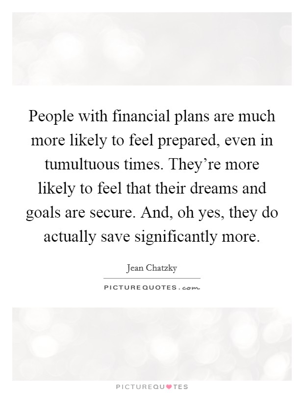 People with financial plans are much more likely to feel prepared, even in tumultuous times. They're more likely to feel that their dreams and goals are secure. And, oh yes, they do actually save significantly more Picture Quote #1