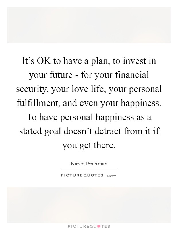 It's OK to have a plan, to invest in your future - for your financial security, your love life, your personal fulfillment, and even your happiness. To have personal happiness as a stated goal doesn't detract from it if you get there Picture Quote #1