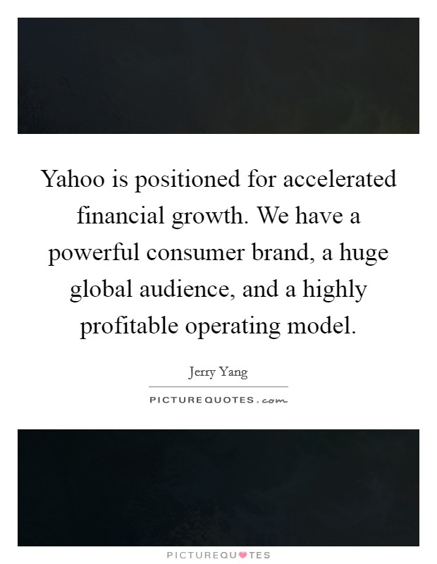 Yahoo is positioned for accelerated financial growth. We have a powerful consumer brand, a huge global audience, and a highly profitable operating model Picture Quote #1
