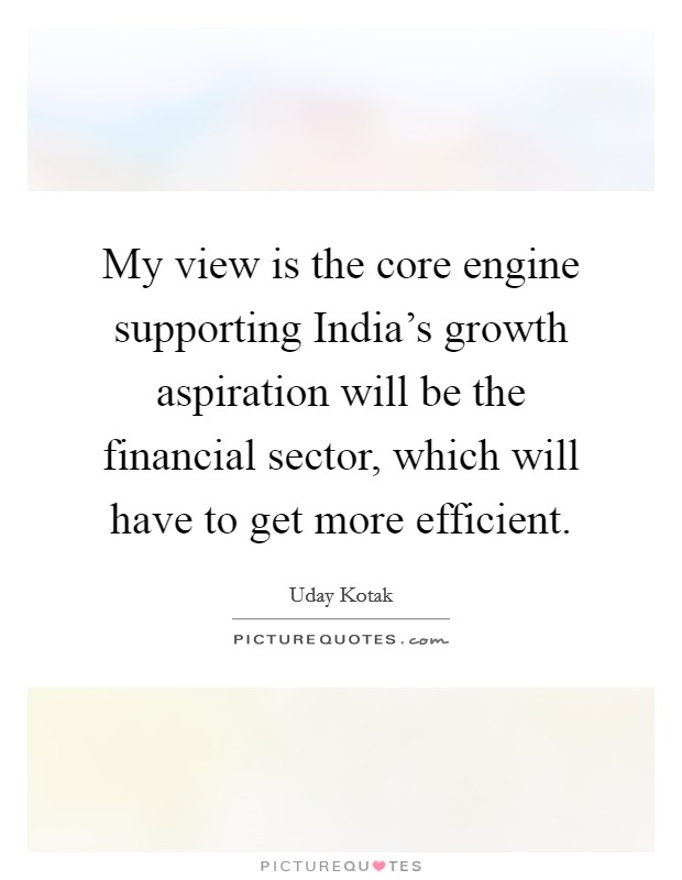 My view is the core engine supporting India's growth aspiration will be the financial sector, which will have to get more efficient Picture Quote #1