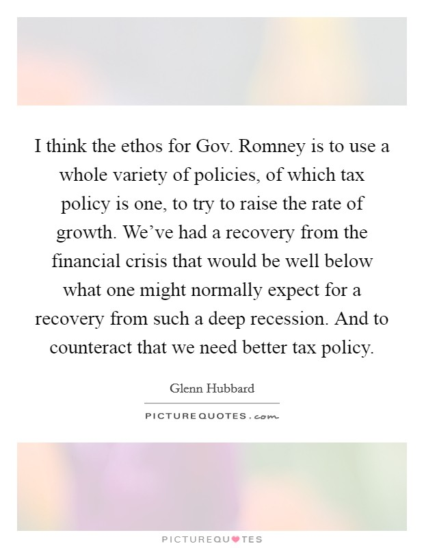 I think the ethos for Gov. Romney is to use a whole variety of policies, of which tax policy is one, to try to raise the rate of growth. We've had a recovery from the financial crisis that would be well below what one might normally expect for a recovery from such a deep recession. And to counteract that we need better tax policy Picture Quote #1