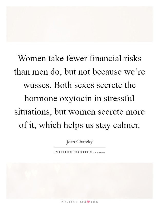 Women take fewer financial risks than men do, but not because we're wusses. Both sexes secrete the hormone oxytocin in stressful situations, but women secrete more of it, which helps us stay calmer Picture Quote #1