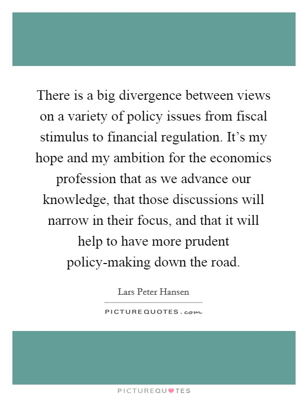 There is a big divergence between views on a variety of policy issues from fiscal stimulus to financial regulation. It's my hope and my ambition for the economics profession that as we advance our knowledge, that those discussions will narrow in their focus, and that it will help to have more prudent policy-making down the road Picture Quote #1