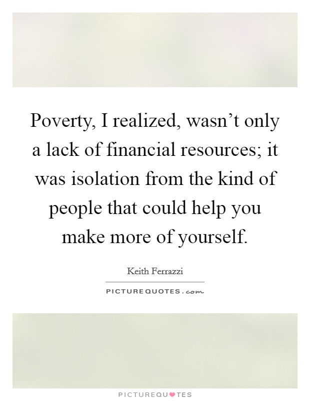 Poverty, I realized, wasn't only a lack of financial resources; it was isolation from the kind of people that could help you make more of yourself. Picture Quote #1