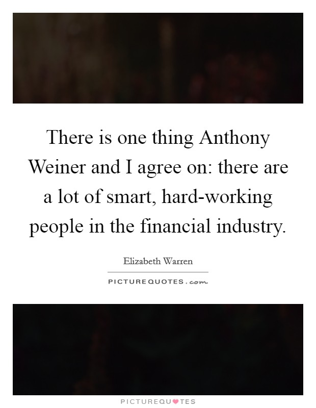 There is one thing Anthony Weiner and I agree on: there are a lot of smart, hard-working people in the financial industry Picture Quote #1