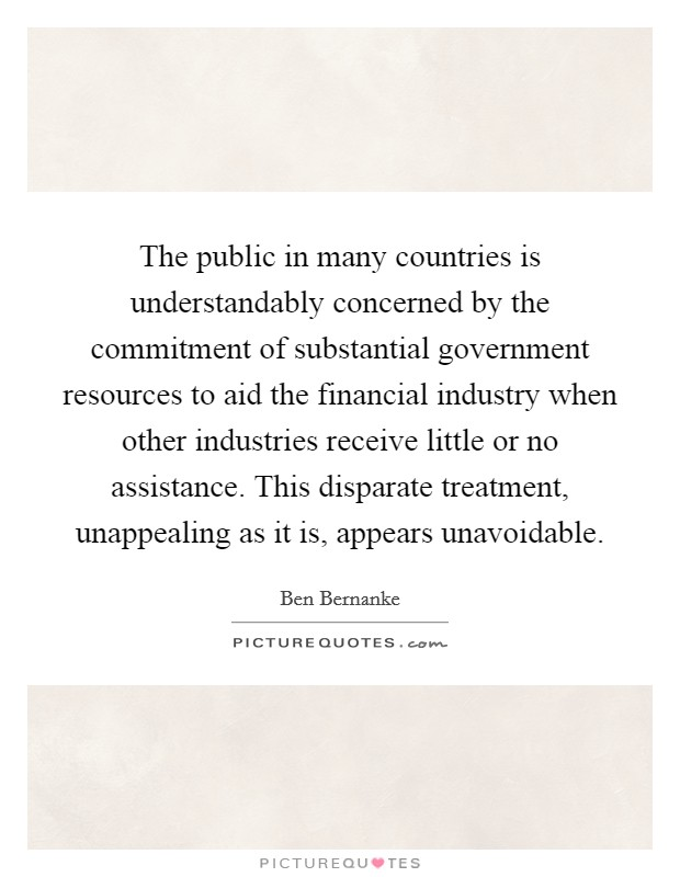 The public in many countries is understandably concerned by the commitment of substantial government resources to aid the financial industry when other industries receive little or no assistance. This disparate treatment, unappealing as it is, appears unavoidable Picture Quote #1