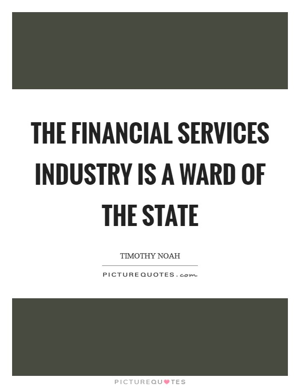 The financial services industry is a ward of the state Picture Quote #1