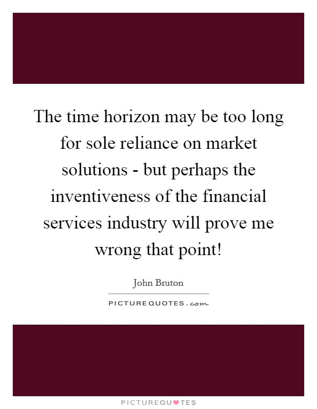 The time horizon may be too long for sole reliance on market solutions - but perhaps the inventiveness of the financial services industry will prove me wrong that point! Picture Quote #1