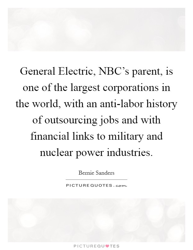 General Electric, NBC's parent, is one of the largest corporations in the world, with an anti-labor history of outsourcing jobs and with financial links to military and nuclear power industries. Picture Quote #1