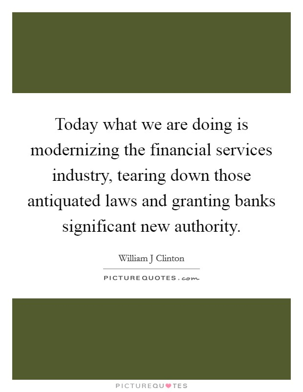 Today what we are doing is modernizing the financial services industry, tearing down those antiquated laws and granting banks significant new authority Picture Quote #1