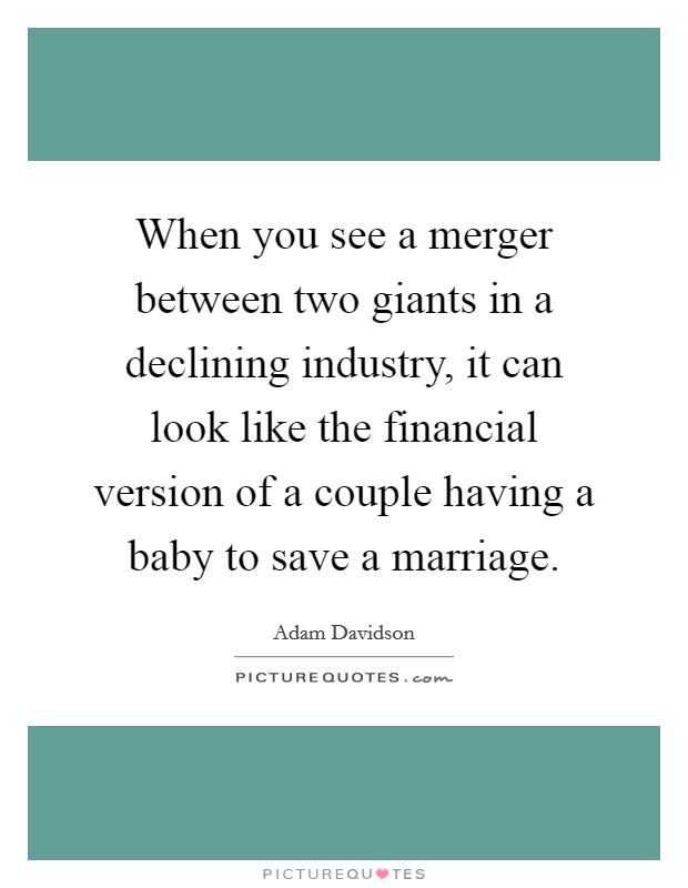 When you see a merger between two giants in a declining industry, it can look like the financial version of a couple having a baby to save a marriage Picture Quote #1