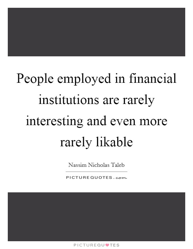People employed in financial institutions are rarely interesting and even more rarely likable Picture Quote #1
