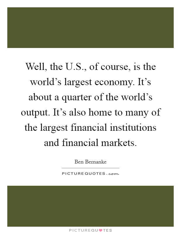 Well, the U.S., of course, is the world's largest economy. It's about a quarter of the world's output. It's also home to many of the largest financial institutions and financial markets Picture Quote #1