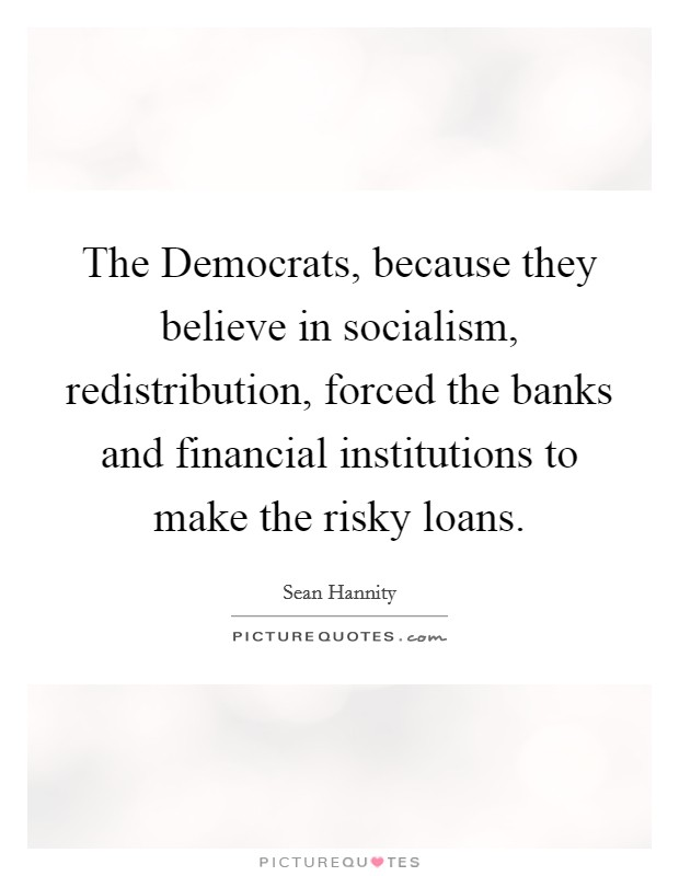 The Democrats, because they believe in socialism, redistribution, forced the banks and financial institutions to make the risky loans Picture Quote #1