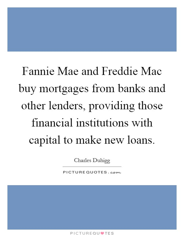 Fannie Mae and Freddie Mac buy mortgages from banks and other lenders, providing those financial institutions with capital to make new loans Picture Quote #1