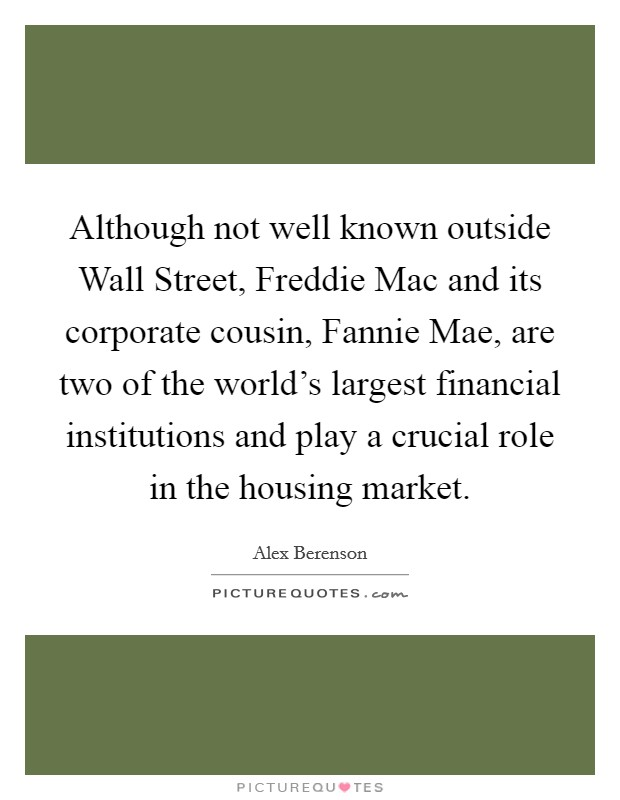 Although not well known outside Wall Street, Freddie Mac and its corporate cousin, Fannie Mae, are two of the world's largest financial institutions and play a crucial role in the housing market Picture Quote #1