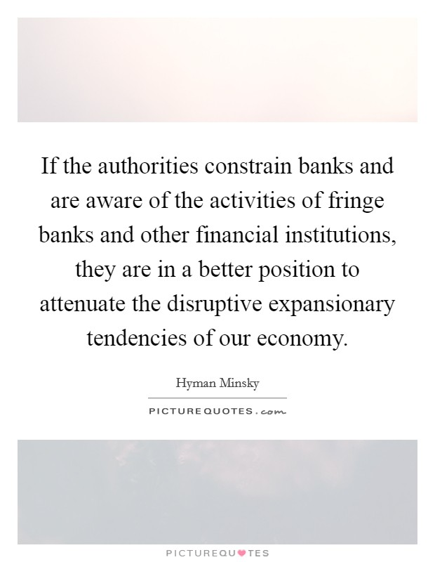 If the authorities constrain banks and are aware of the activities of fringe banks and other financial institutions, they are in a better position to attenuate the disruptive expansionary tendencies of our economy Picture Quote #1