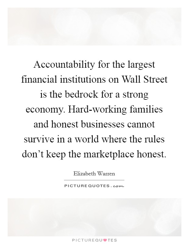 Accountability for the largest financial institutions on Wall Street is the bedrock for a strong economy. Hard-working families and honest businesses cannot survive in a world where the rules don't keep the marketplace honest Picture Quote #1