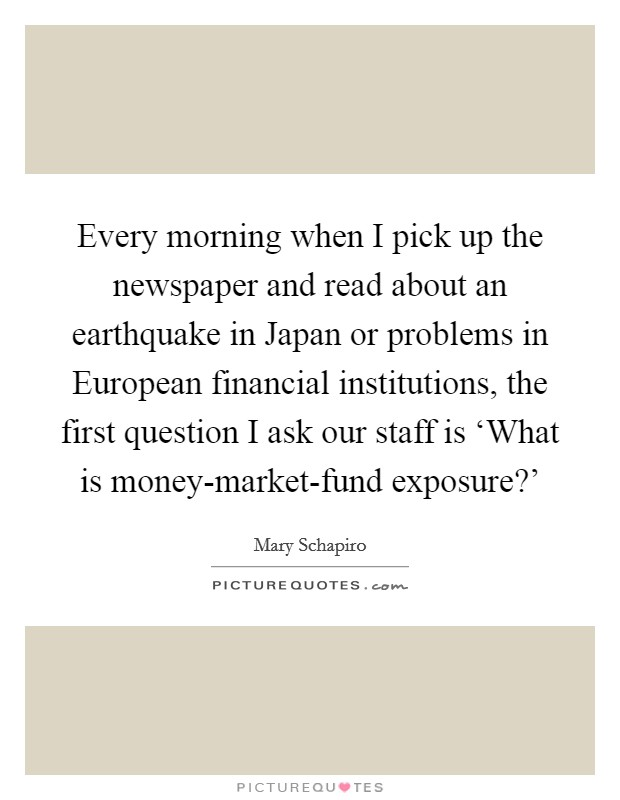 Every morning when I pick up the newspaper and read about an earthquake in Japan or problems in European financial institutions, the first question I ask our staff is 'What is money-market-fund exposure?' Picture Quote #1