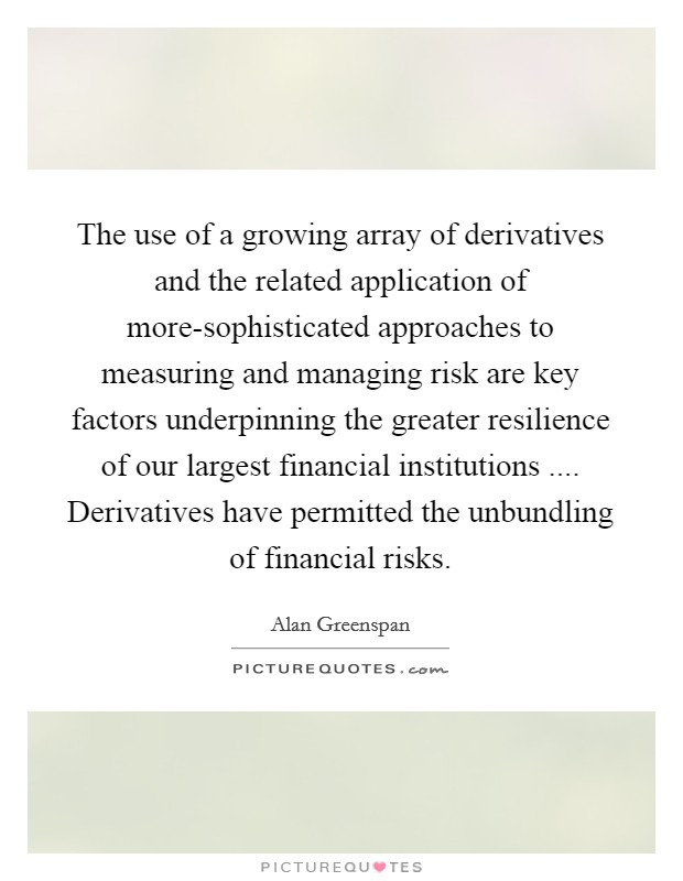 The use of a growing array of derivatives and the related application of more-sophisticated approaches to measuring and managing risk are key factors underpinning the greater resilience of our largest financial institutions .... Derivatives have permitted the unbundling of financial risks Picture Quote #1