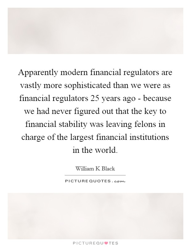 Apparently modern financial regulators are vastly more sophisticated than we were as financial regulators 25 years ago - because we had never figured out that the key to financial stability was leaving felons in charge of the largest financial institutions in the world Picture Quote #1