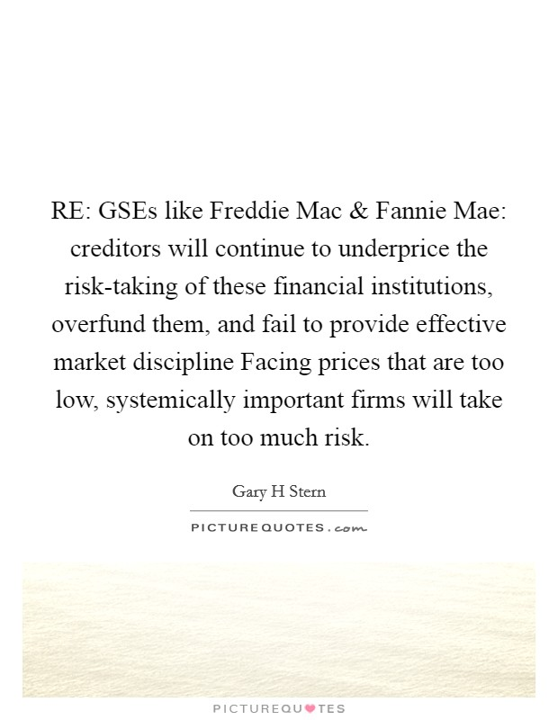 RE: GSEs like Freddie Mac and Fannie Mae: creditors will continue to underprice the risk-taking of these financial institutions, overfund them, and fail to provide effective market discipline Facing prices that are too low, systemically important firms will take on too much risk Picture Quote #1