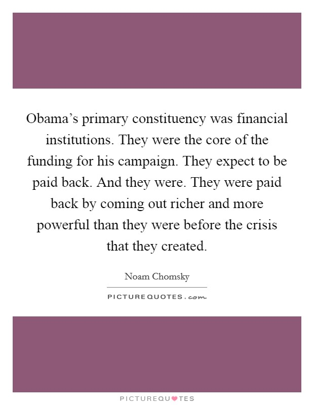 Obama's primary constituency was financial institutions. They were the core of the funding for his campaign. They expect to be paid back. And they were. They were paid back by coming out richer and more powerful than they were before the crisis that they created Picture Quote #1