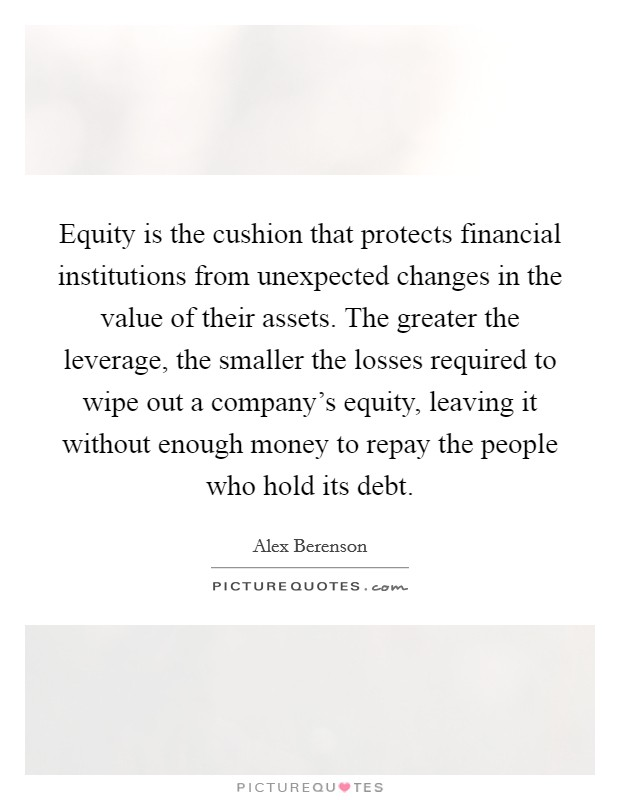 Equity is the cushion that protects financial institutions from unexpected changes in the value of their assets. The greater the leverage, the smaller the losses required to wipe out a company's equity, leaving it without enough money to repay the people who hold its debt Picture Quote #1